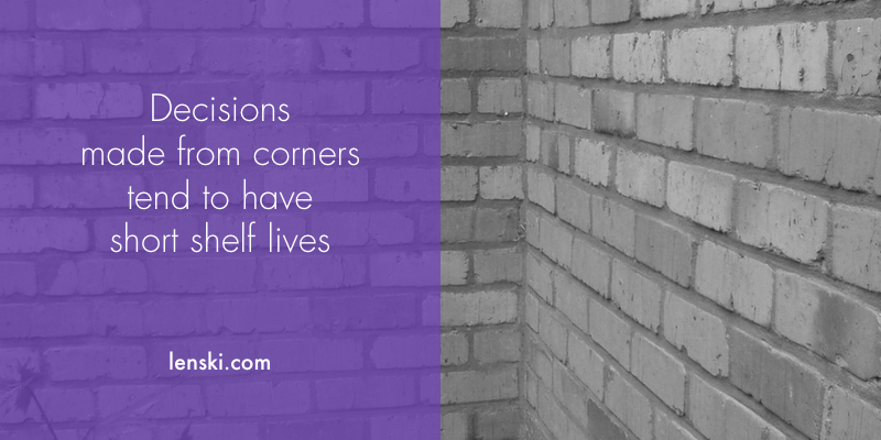 Decisions made from corners tend to have short shelf lives
