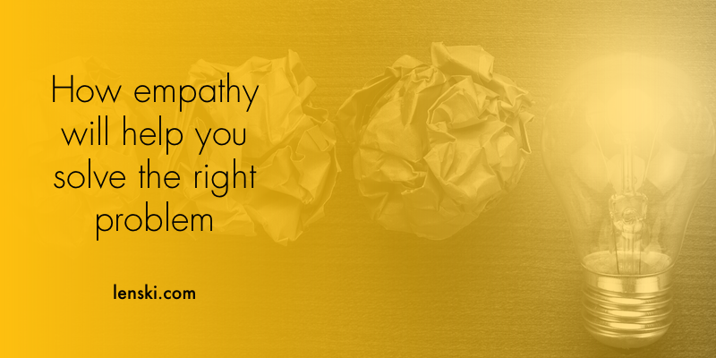 How empathy will help you solve the right problem