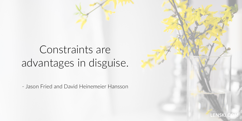 Constraints are advantages in disguise. - Jason Fried and David Heinemeier Hansson