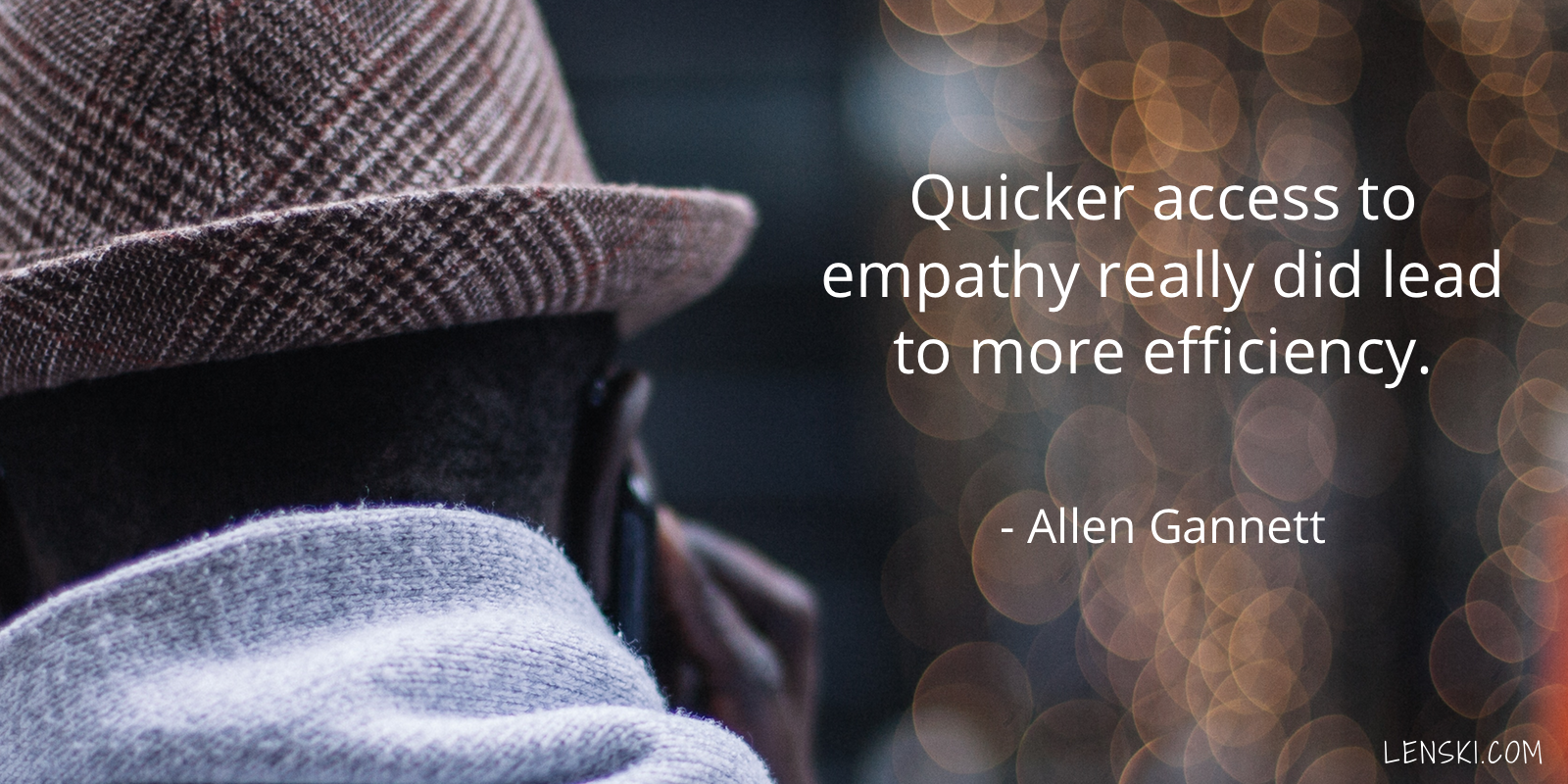 Quicker access to empathy really did lead to more efficiency. - Allen Gannett