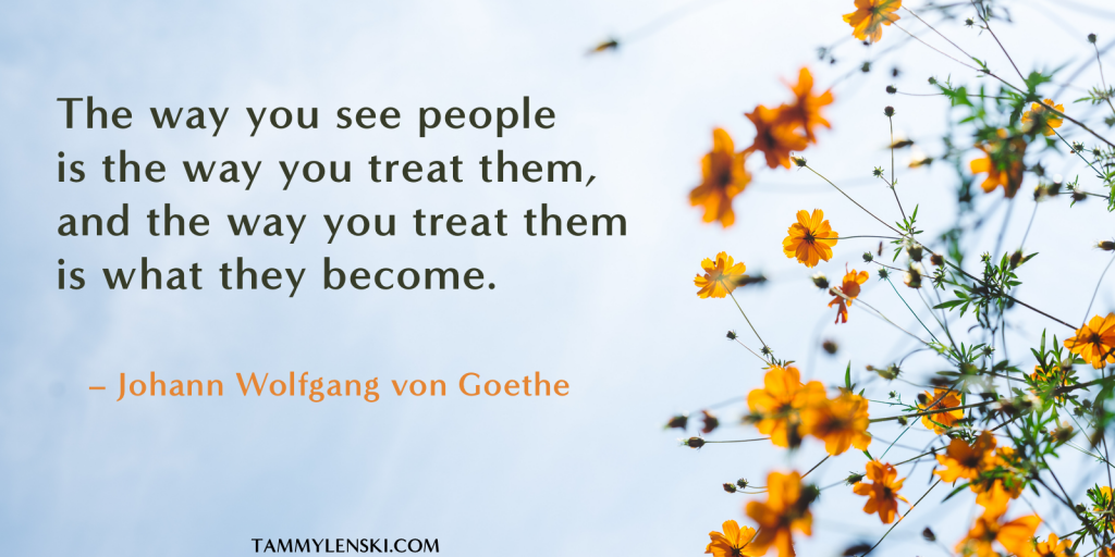 The way you see people is the way you treat them, and the way you treat them is what they become. - Goethe